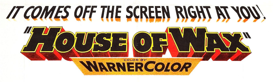 "gaudy logo of the horror film, ""House of Wax"" it comes off the screen right at you!"