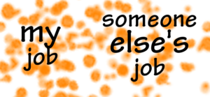 "white box with orange speckles throughout, with the words ""my job"" on the left and ""someone else's job"" on the right, with no barrier between them"